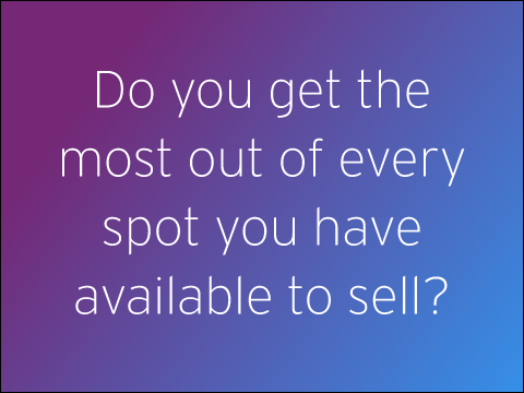 Do you get the most out of every spot you have available to sell?