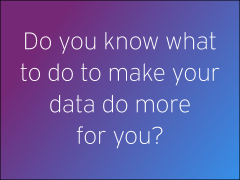 Do you know what to do to make your data do more for you?